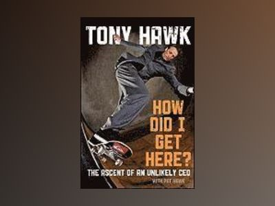 How Did I Get Here?: The Ascent of an Unlikely CEO av Tony Hawk