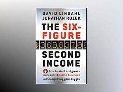 The Six-Figure Second Income: How To Start and Grow A Successful Online Bus av David Lindahl
