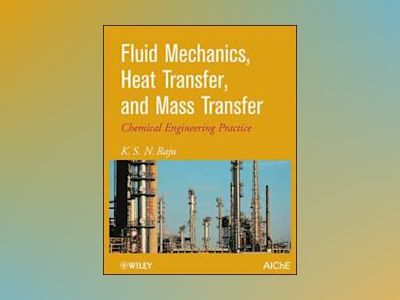 Fluid Mechanics, Heat Transfer, and Mass Transfer: Chemical Engineering Pra av K. S. Raju