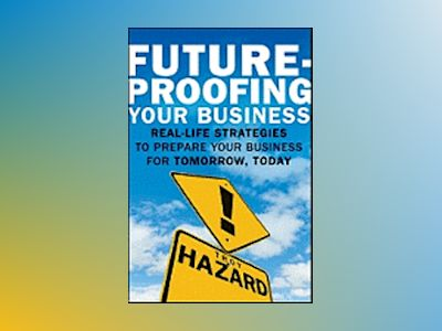 Future-Proofing Your Business: Real Life Strategies to Prepare Your Busines av Troy Hazard