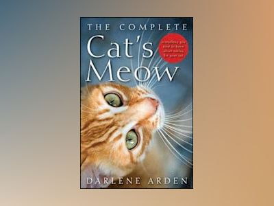 The Complete Cat's Meow: Everything You Need to Know about Caring for Your av Darlene Arden
