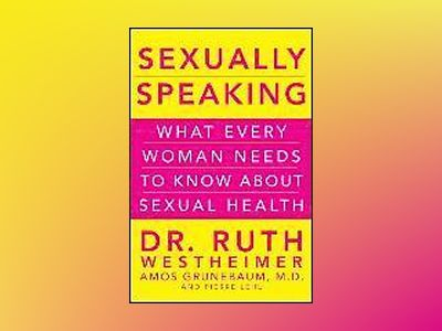 Sexually Speaking: What Every Woman Needs to Know about Sexual Health av Ruth K. Westheimer