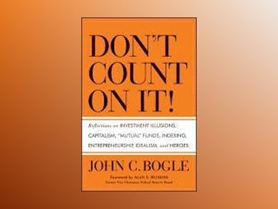 Don't Count on It: Reflections on Investment Illusions, Indexing, Capitalis av John C. Bogle