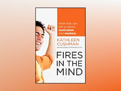 Fires in the Mind: What Kids Can Tell Us About Motivation and Mastery av Kathleen Cushman