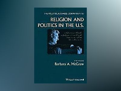 The Wiley Blackwell Companion to Religion and Politics in the U.S. av Barbara A. McGraw