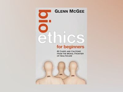 Bioethics for Beginners: 60 Cases and Cautions from the Moral Frontier of H av Glenn McGee