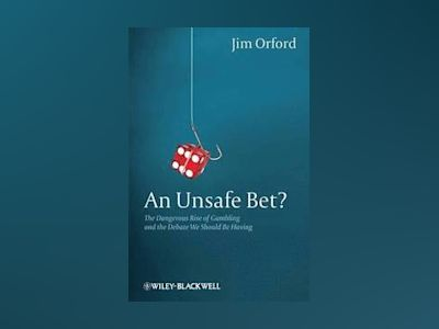 An Unsafe Bet?: The Dangerous Expansion of Gambling and the Debate We Shoul av Jim Orford