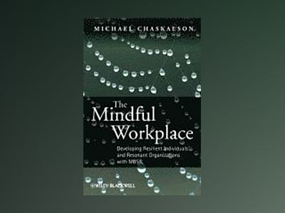 The Mindful Workplace: Developing Resilient Individuals and Resonant Organi av Michael Chaskalson