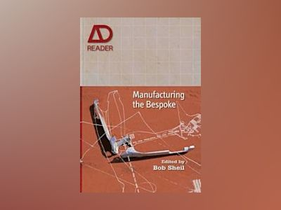 Manufacturing the Bespoke: Making and Prototyping Architecture av Bob Sheil