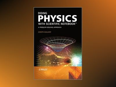 Doing Physics with Scientific Notebook: A Problem Solving Approach av Joseph Gallant