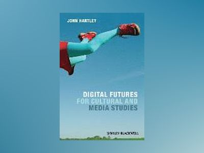 Digital Futures for Cultural and Media Studies av John Hartley