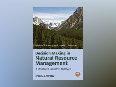 Decision Making in Natural Resource Management: A Structured, Adaptive Appr av Michael J. Conroy