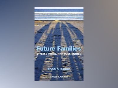 Future Families: Diverse Forms, Rich Possibilities av Ross D. Parke