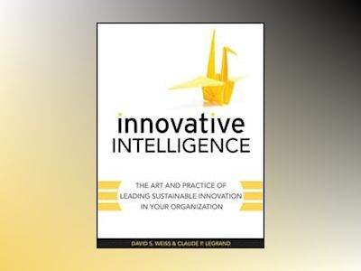 Innovative Intelligence: The Art and Practice of Leading Sustainable Innova av David S. Weiss