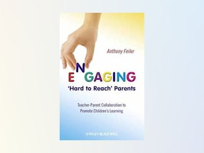 Engaging 'Hard to Reach' Parents: Teacher-Parent Collaboration to Promote C av Anthony Feiler