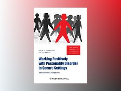 Working Positively with Personality Disorder in Secure Settings: A Practiti av Phil Willmot