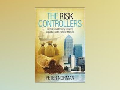 The Risk Controllers: Central Counterparty Clearing in Globalised Financial av Peter Norman