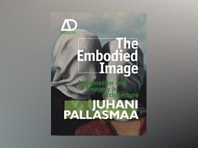 The Embodied Image: Imagination and Imagery in Architecture av Juhani Pallasmaa