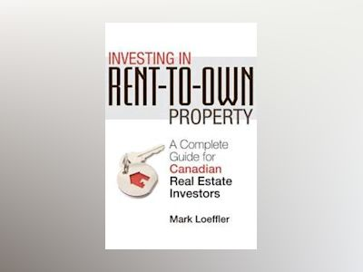Investing in Rent-to-Own Property: A Complete Guide for Canadian Real Estat av Mark Loeffler