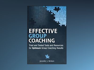 Effective Group Coaching: Tried and Tested Tools and Resources for Optimum av Jennifer J. Britton