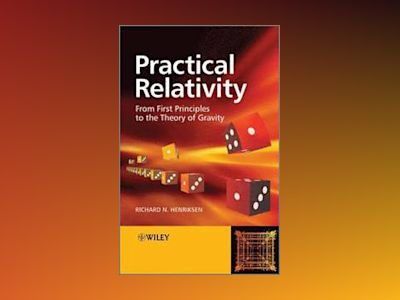 Practical Relativity: From First Principles to the Theory of Gravity av Richard N. Henriksen