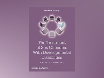 The Treatment of Sex Offenders with Developmental Disabilities: A Practice av William R. Lindsay