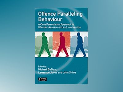 Offence Paralleling Behaviour: A Case Formulation Approach to Offender Asse av Michael Daffern