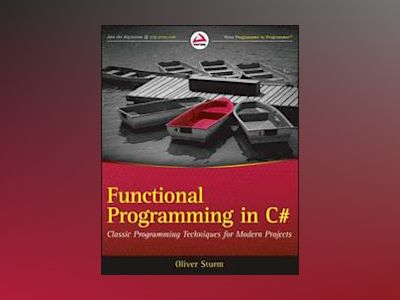 Functional Programming in C#: Classic Programming Techniques for Modern Pro av Oliver Sturm