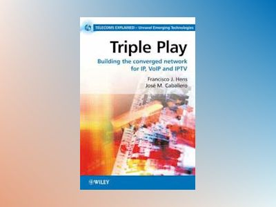 Triple Play: Building the converged network for IP, VoIP and IPTV av Francisco Hens
