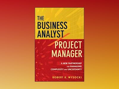 The Business Analyst/Project Manager: A New Partnership for Managing Comple av Robert K. Wysocki