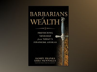 Barbarians of Wealth: Protecting Yourself from Today's Financial Attilas av Sandy Franks