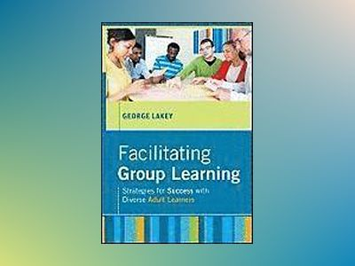 Facilitating Group Learning: Strategies for Success with Adult Learners av George Lakey