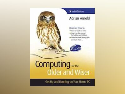 Computing for the Older and Wiser: Get Up and Running On Your Home PC av Adrian Arnold