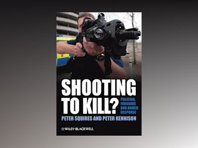 Shooting to Kill?: Policing, Firearms and Armed Response av Peter Squires