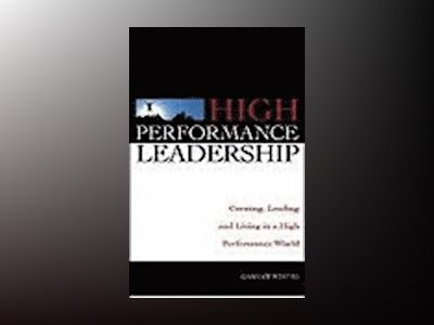High Performance Leadership: Creating, Leading and Living in a High Perform av Graham Winter