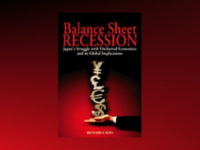Balance Sheet Recession: Japan's Struggle with Uncharted Economics and its av Richard C. Koo