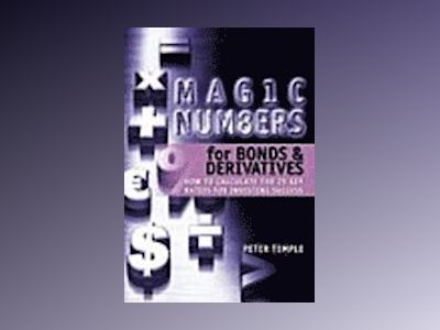 Magic Numbers for Bonds and Derivatives: How to Calculate the 25 Key Ratios av Peter Temple
