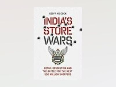 India's Store Wars: Retail Revolution and the Battle for the Next 500 Milli av Geoff Hiscock