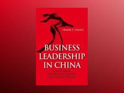 Business Leadership In China: How to Blend Best Western Practices with Chin av Frank T. Gallo