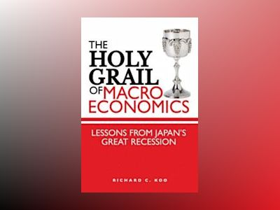 The Holy Grail of Macroeconomics: Lessons from Japan's Great Recession av Richard C. Koo