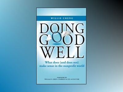 Doing Good Well: What Does (and Does Not) Make Sense in the Nonprofit World av Willie Cheng
