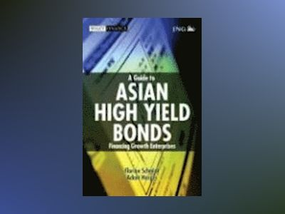 A Guide to Asian High Yield Bonds: Financing Growth Enterprises av Florian H. A. Schmidt