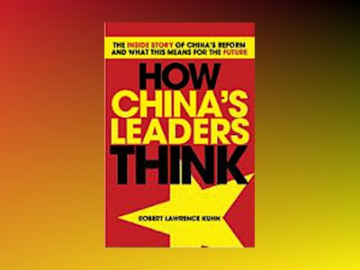 How China's Leaders Think: The Inside Story of China's Reform and What This av Robert Lawrence Kuhn