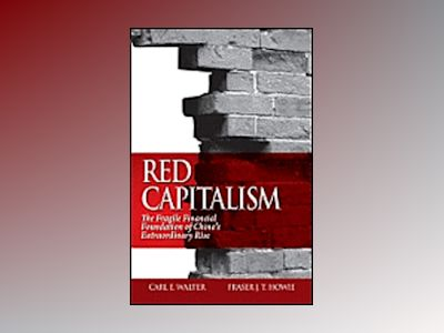 Red Capitalism: The Fragile Financial Foundation of China?s Extraordinary R av Carl Walter