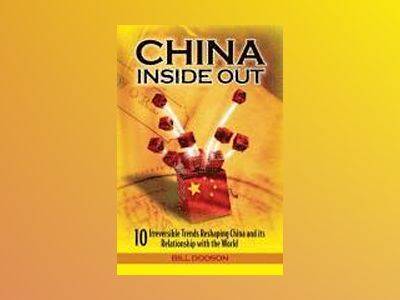 China Inside Out: 10 Irreversible Trends Re-shaping China and its Relations av William Dodson