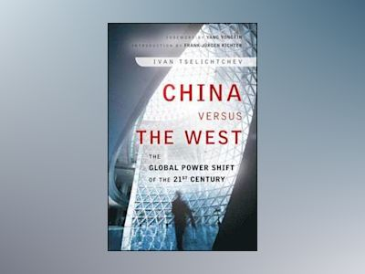 China Versus the West: The Global Power Shift of the 21st Century av Ivan Tselichtchev
