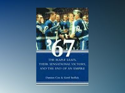 '67: The Maple Leafs, Their Sensational Victory, and the End of an Empire av Damien Cox