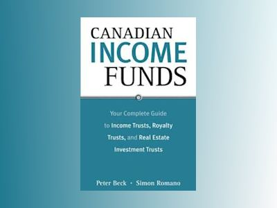 Canadian Income Funds: Your Complete Guide to Income Trusts, Royalty Trusts av Peter Beck