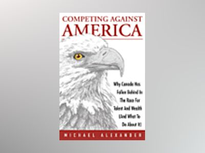 Competing Against America: Why Canada has Fallen Behind in the Race for Tal av Michael Alexander