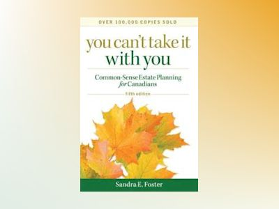 You Can't Take it With You: Common-Sense Estate Planning for Canadians, 5th av Sandra E. Foster
